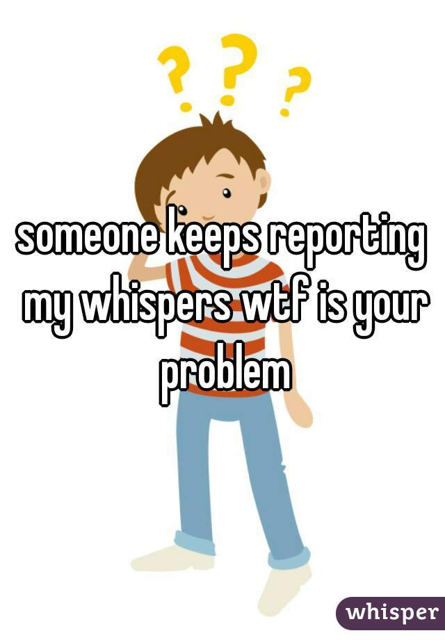 someone keeps reporting my whispers wtf is your problem