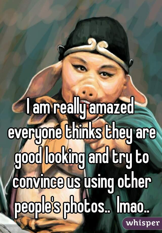 I am really amazed everyone thinks they are good looking and try to convince us using other people's photos..  lmao..