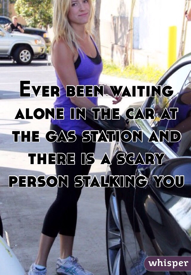 Ever been waiting alone in the car at the gas station and there is a scary person stalking you