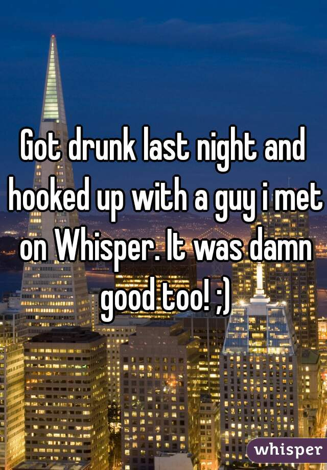 Got drunk last night and hooked up with a guy i met on Whisper. It was damn good too! ;)