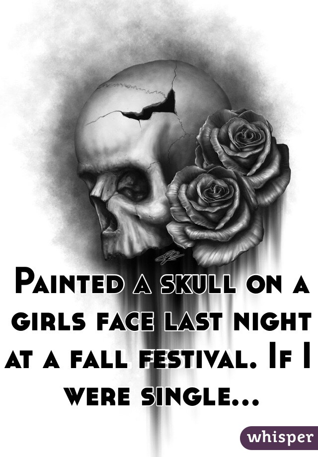 Painted a skull on a girls face last night at a fall festival. If I were single...