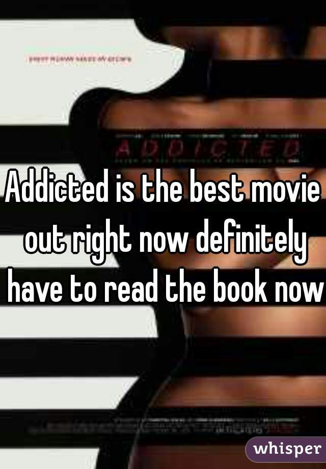 Addicted is the best movie out right now definitely have to read the book now