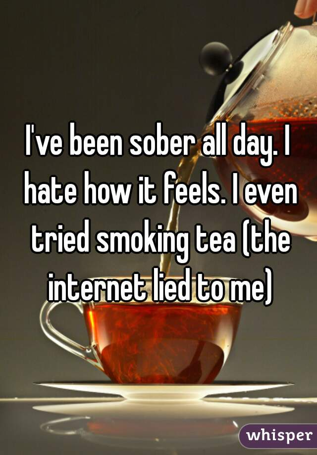 I've been sober all day. I hate how it feels. I even tried smoking tea (the internet lied to me)