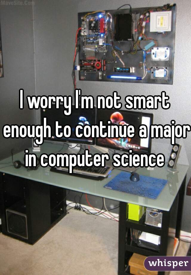 I worry I'm not smart enough to continue a major in computer science