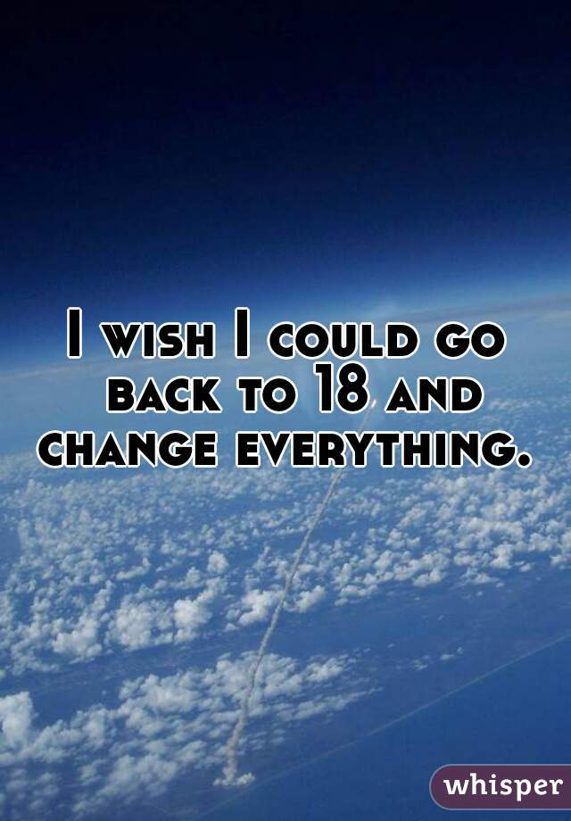 I wish I could go back to 18 and change everything.