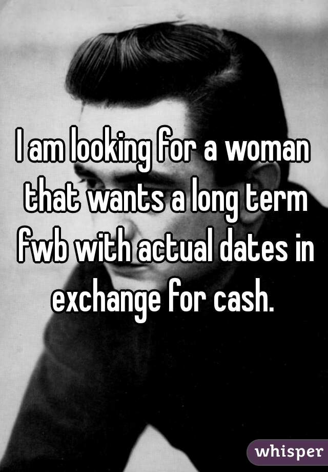 I am looking for a woman that wants a long term fwb with actual dates in exchange for cash.