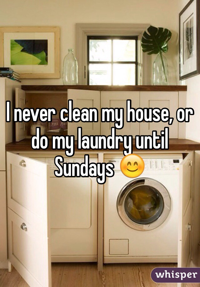 I never clean my house, or do my laundry until Sundays 😊