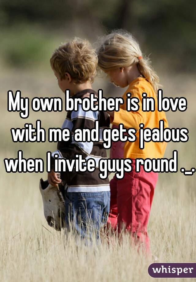 My own brother is in love with me and gets jealous when I invite guys round ._.