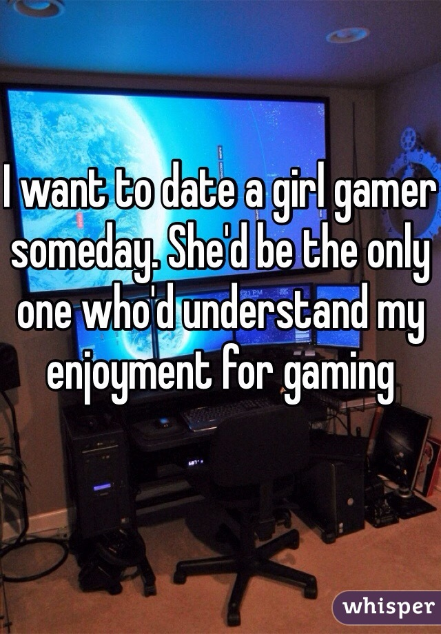 I want to date a girl gamer someday. She'd be the only one who'd understand my enjoyment for gaming