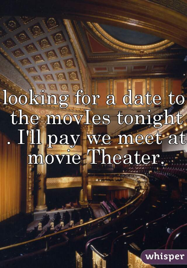 looking for a date to the movIes tonight . I'll pay we meet at movie Theater.
