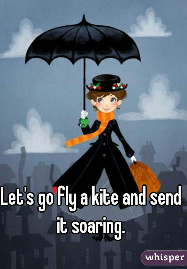 Let's go fly a kite and send it soaring.