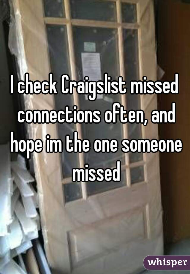I check Craigslist missed connections often, and hope im the one someone missed