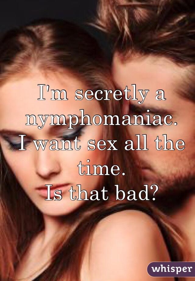 I'm secretly a nymphomaniac. I want sex all the time. Is that bad?