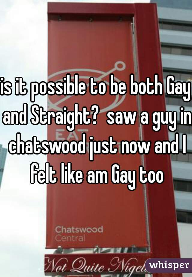 is it possible to be both Gay and Straight?  saw a guy in chatswood just now and I felt like am Gay too