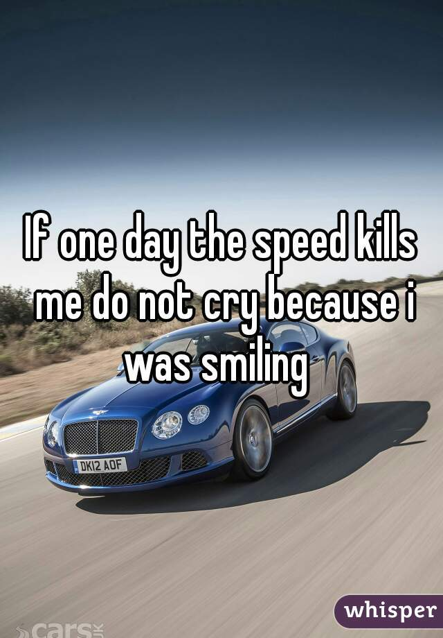 If one day the speed kills me do not cry because i was smiling