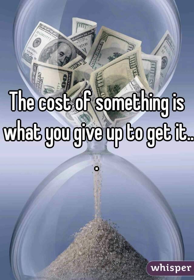 The cost of something is what you give up to get it...