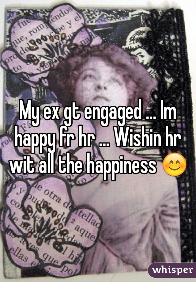 My ex gt engaged ... Im happy fr hr ... Wishin hr wit all the happiness 😊