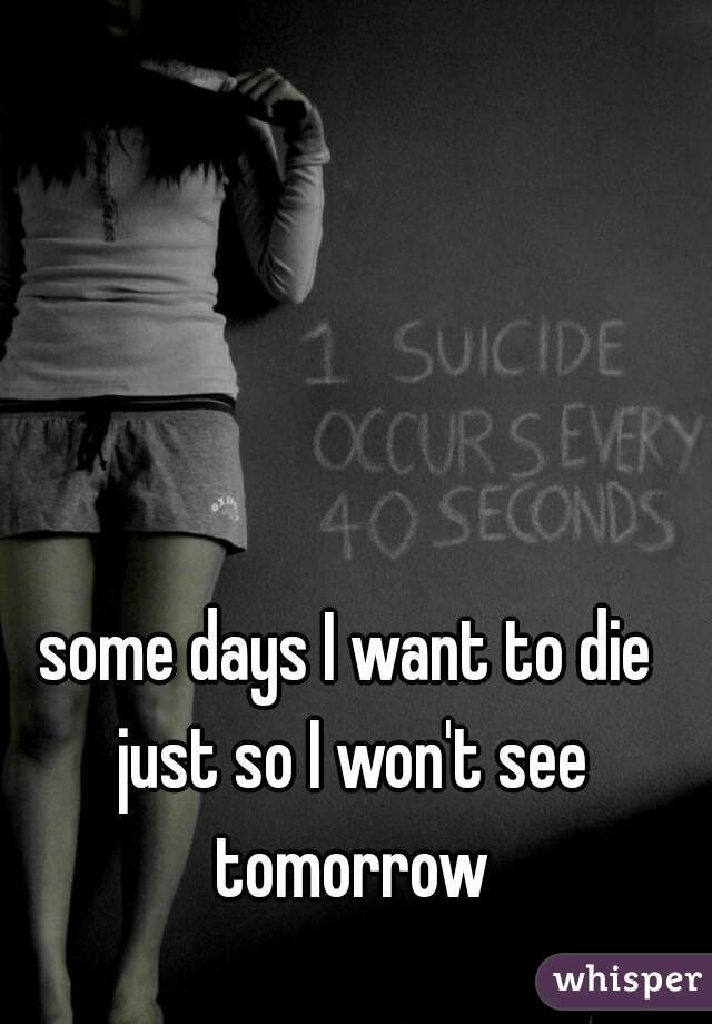 some days I want to die just so I won't see tomorrow