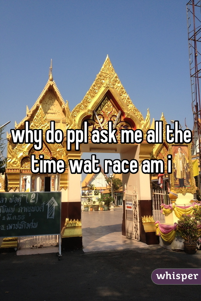 why do ppl ask me all the time wat race am i