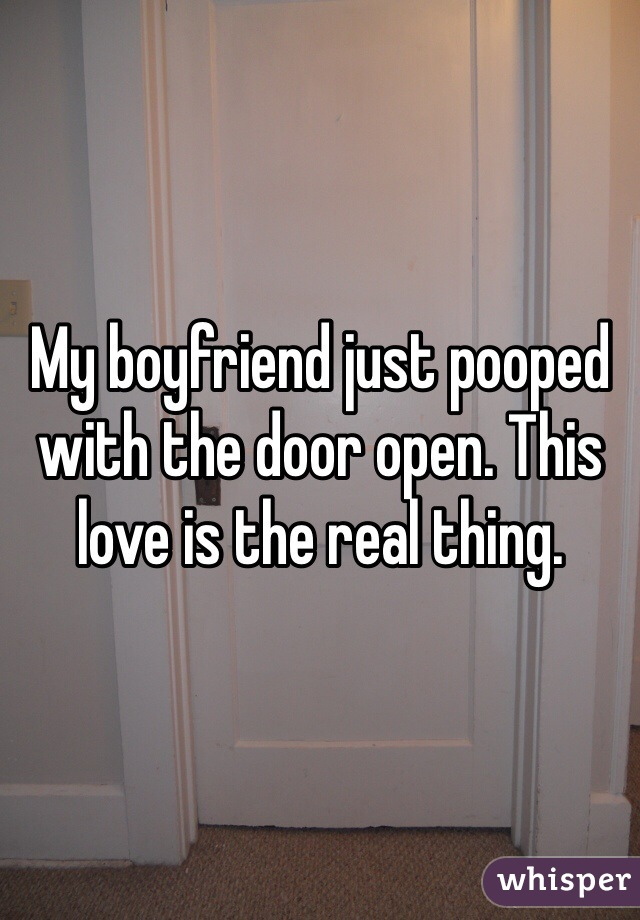 My boyfriend just pooped with the door open. This love is the real thing.