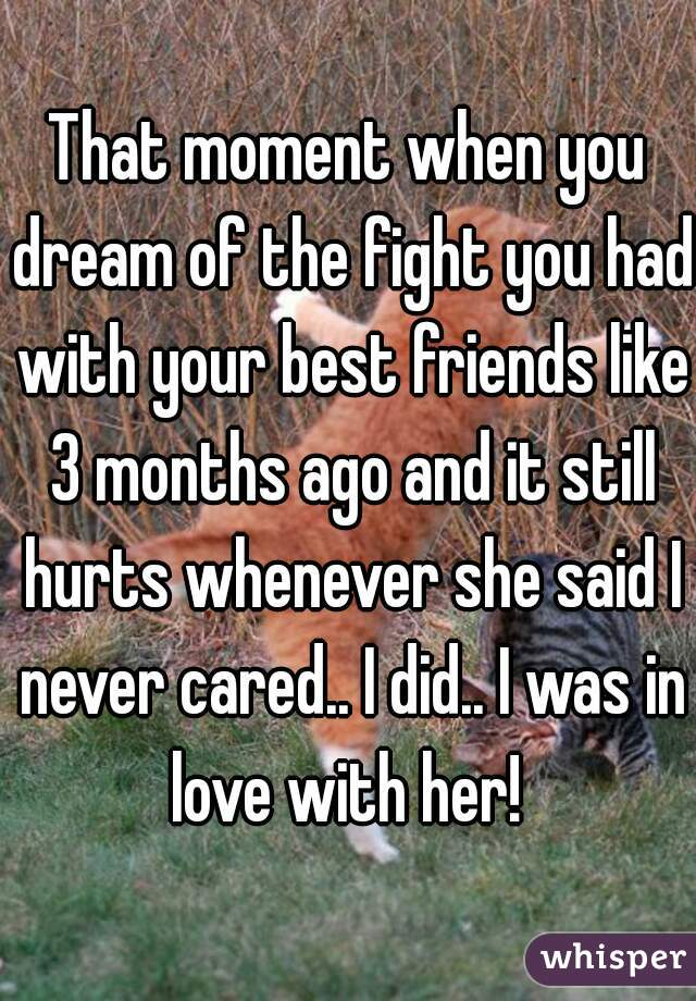 That moment when you dream of the fight you had with your best friends like 3 months ago and it still hurts whenever she said I never cared.. I did.. I was in love with her!
