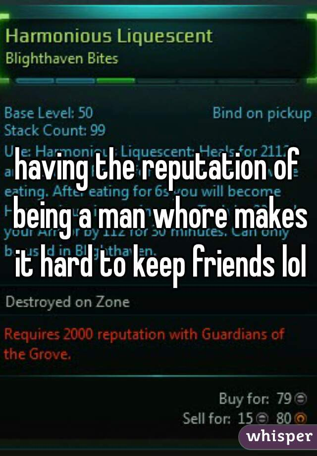 having the reputation of being a man whore makes it hard to keep friends lol
