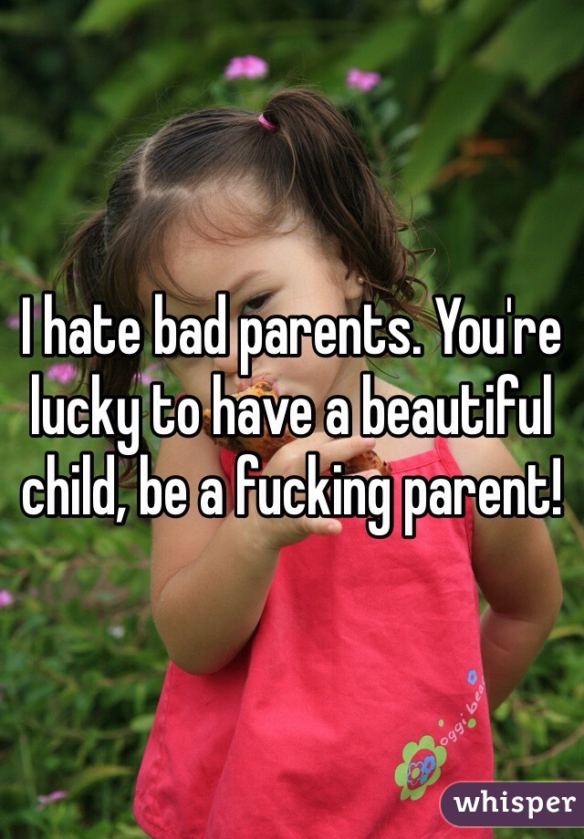 I hate bad parents. You're lucky to have a beautiful child, be a fucking parent!