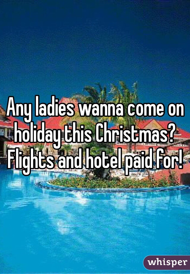 Any ladies wanna come on holiday this Christmas? Flights and hotel paid for!