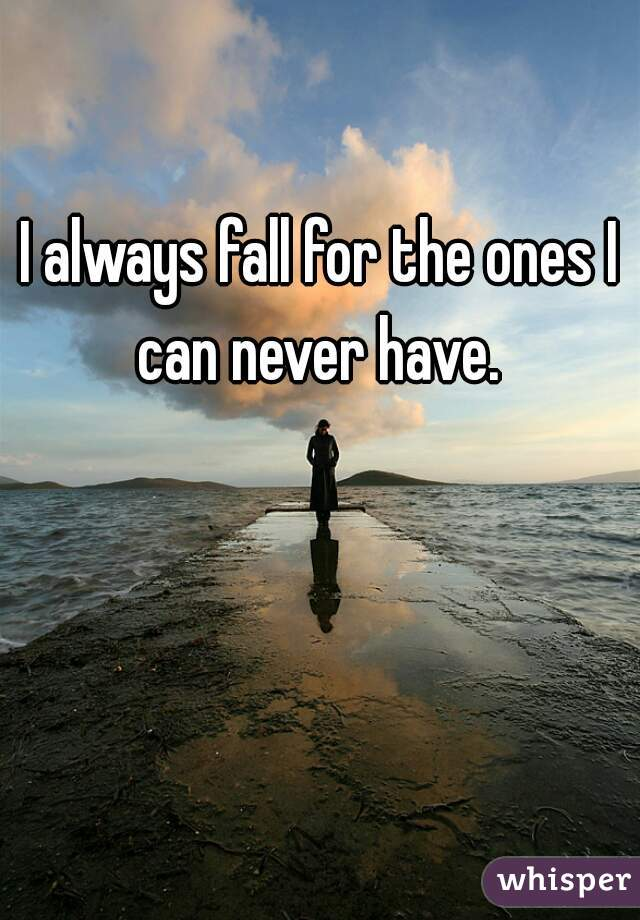 I always fall for the ones I can never have.