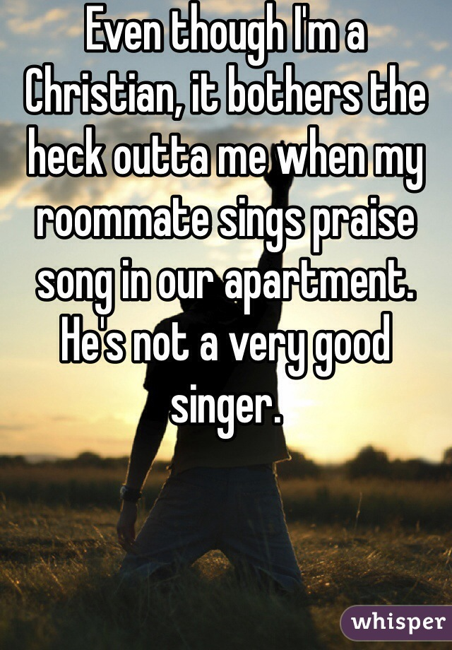 Even though I'm a Christian, it bothers the heck outta me when my roommate sings praise song in our apartment. He's not a very good singer.