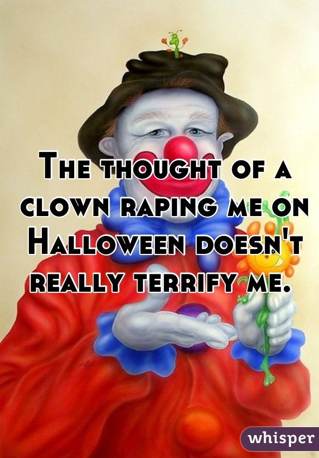 The thought of a clown raping me on Halloween doesn't really terrify me.