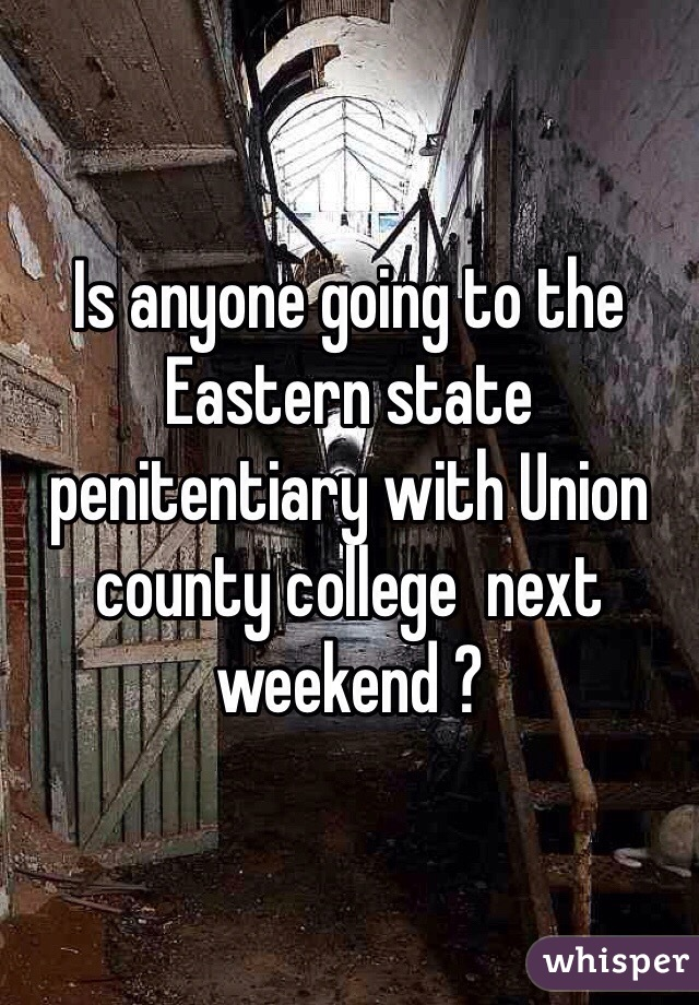 Is anyone going to the Eastern state penitentiary with Union county college  next weekend ?