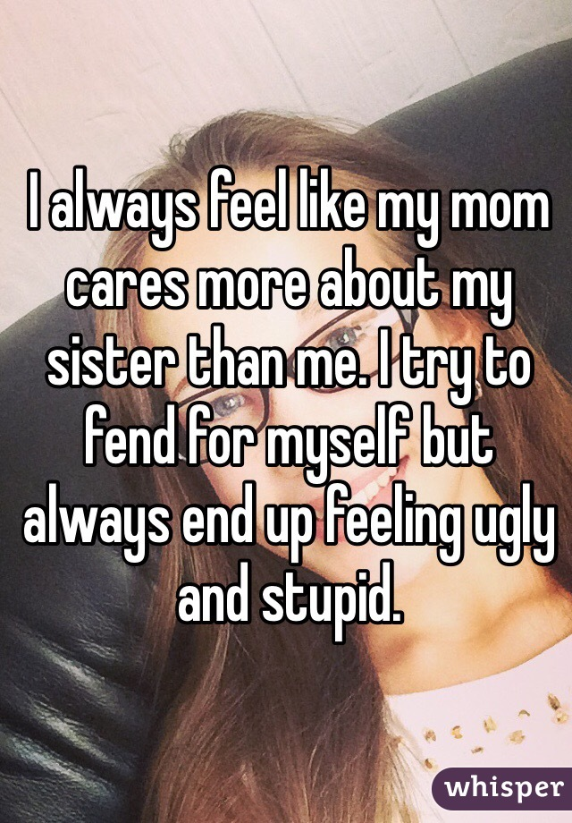 I always feel like my mom cares more about my sister than me. I try to fend for myself but always end up feeling ugly and stupid.