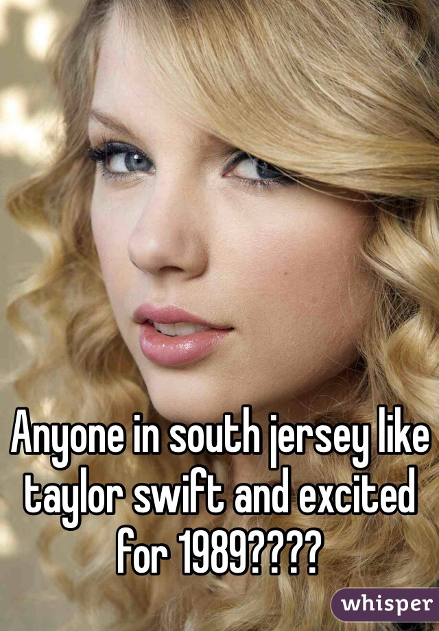 Anyone in south jersey like taylor swift and excited for 1989????