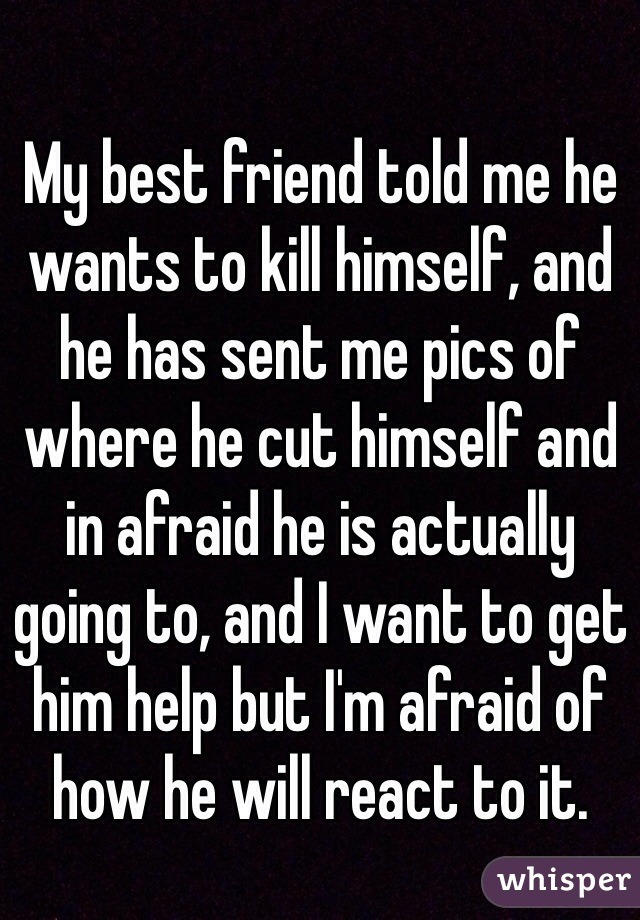 My best friend told me he wants to kill himself, and he has sent me pics of where he cut himself and in afraid he is actually going to, and I want to get him help but I'm afraid of how he will react to it.