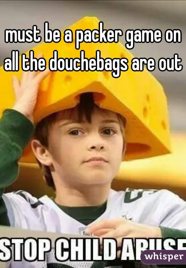 must be a packer game on all the douchebags are out