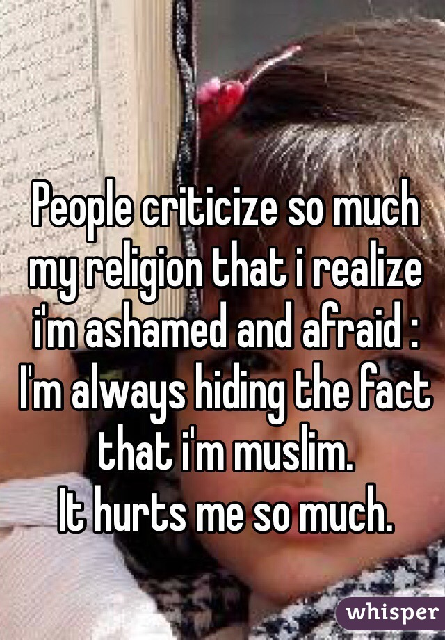People criticize so much my religion that i realize i'm ashamed and afraid : I'm always hiding the fact that i'm muslim. It hurts me so much.
