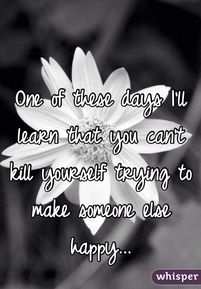 One of these days I'll learn that you can't kill yourself trying to make someone else happy...