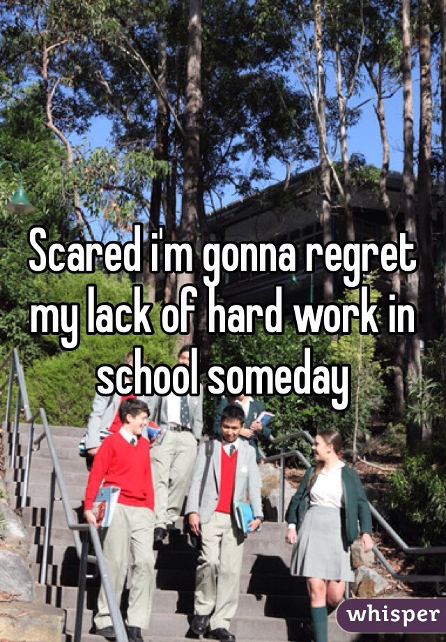 Scared i'm gonna regret my lack of hard work in school someday
