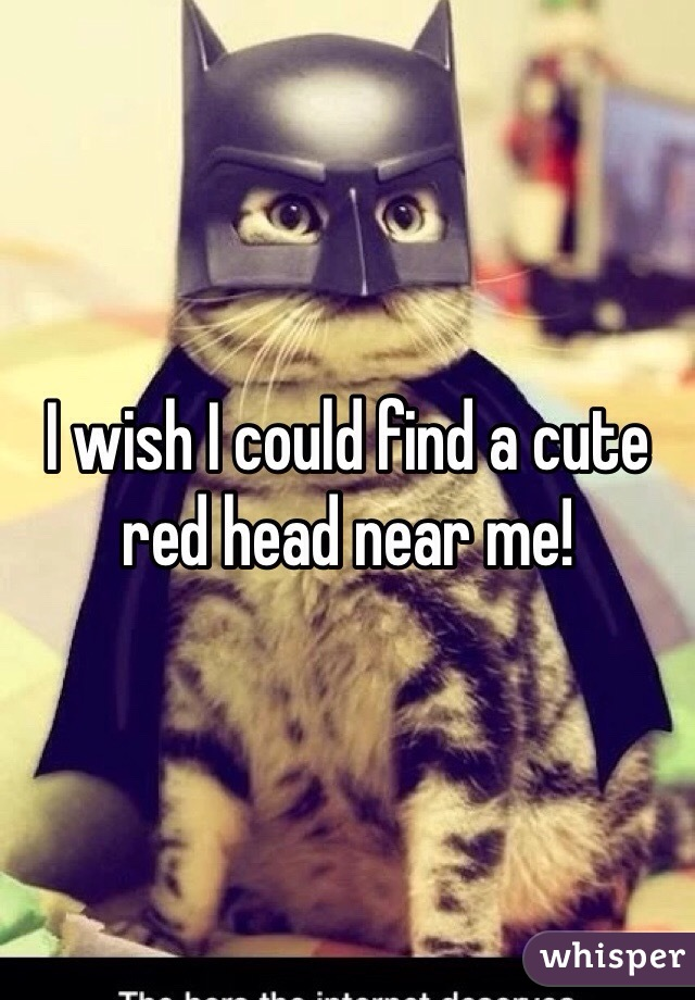 I wish I could find a cute red head near me!