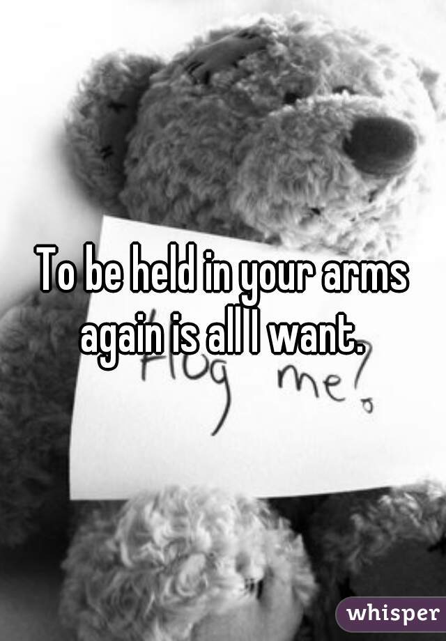 To be held in your arms again is all I want.