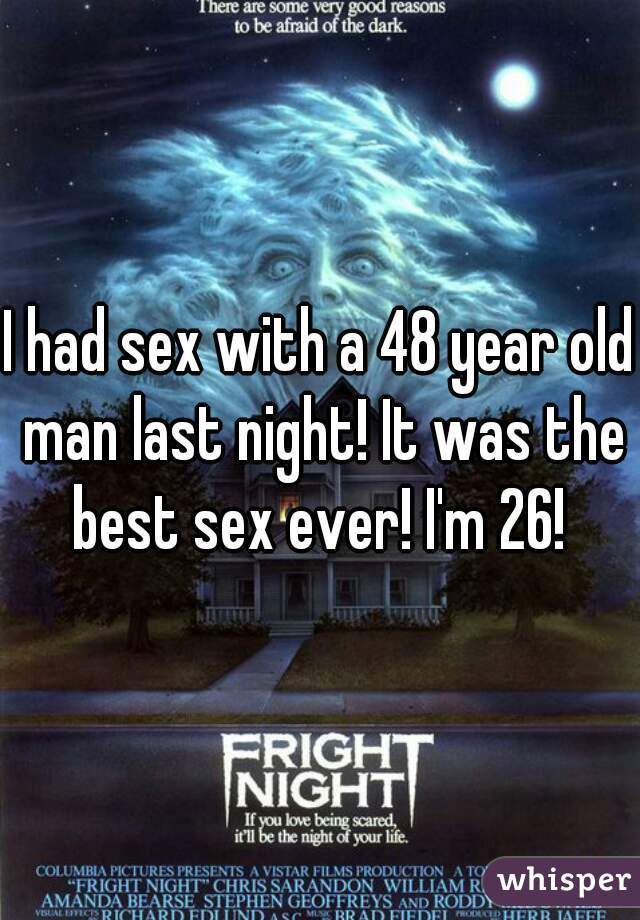 I had sex with a 48 year old man last night! It was the best sex ever! I'm 26!