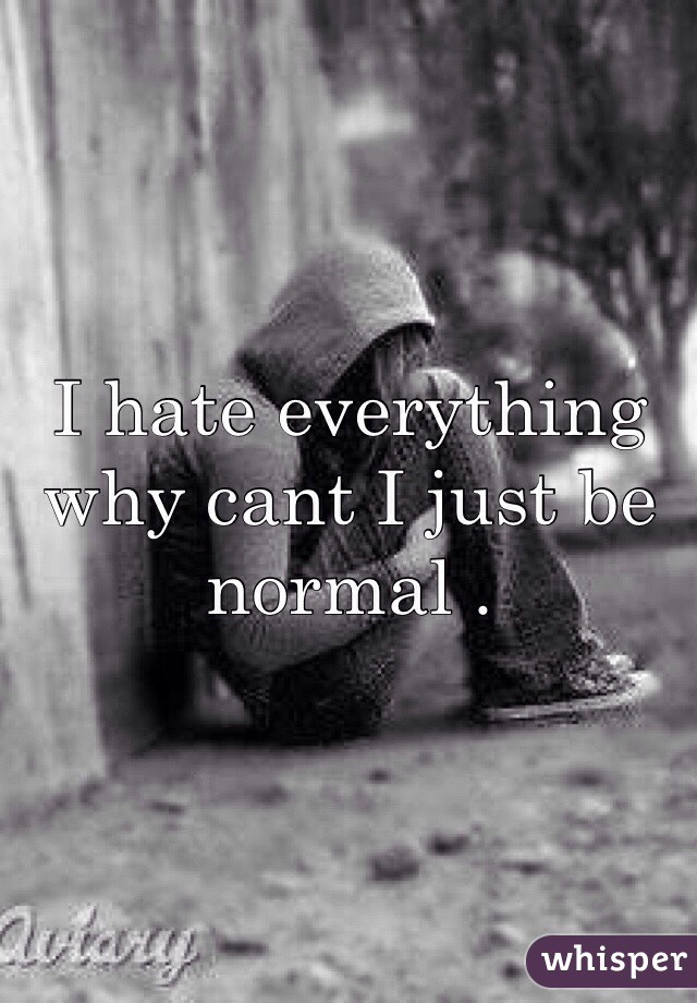 I hate everything why cant I just be normal .