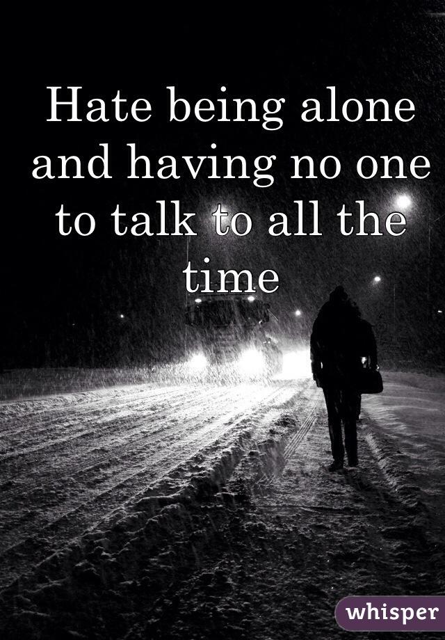 Hate being alone and having no one to talk to all the time