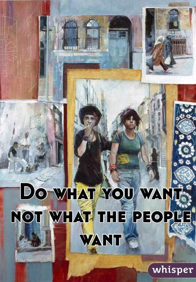 Do what you want not what the people want