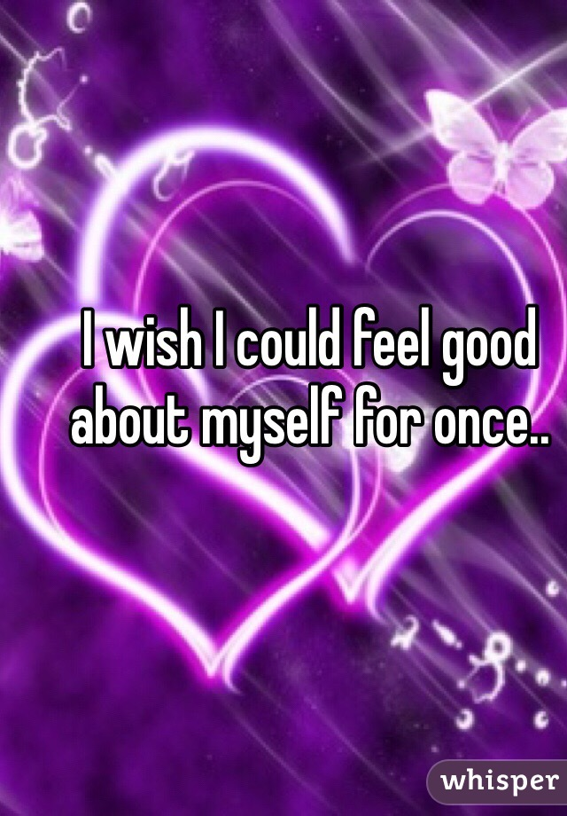 I wish I could feel good about myself for once..