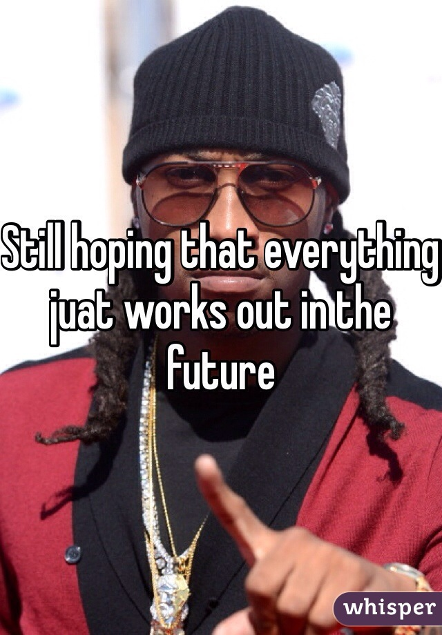 Still hoping that everything juat works out in the future