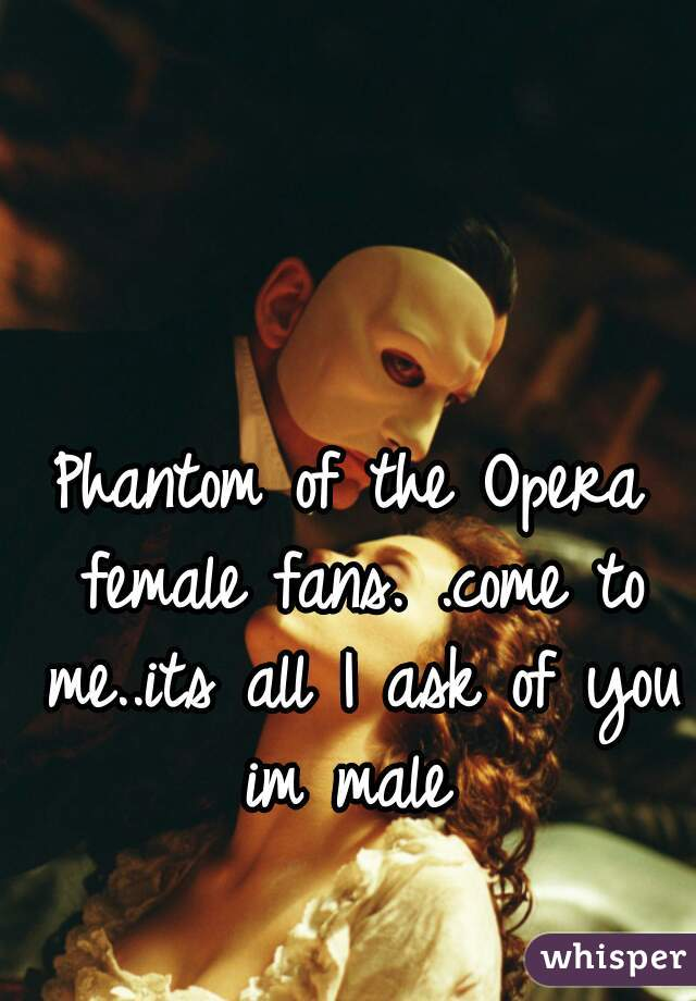 Phantom of the Opera female fans. .come to me..its all I ask of you im male