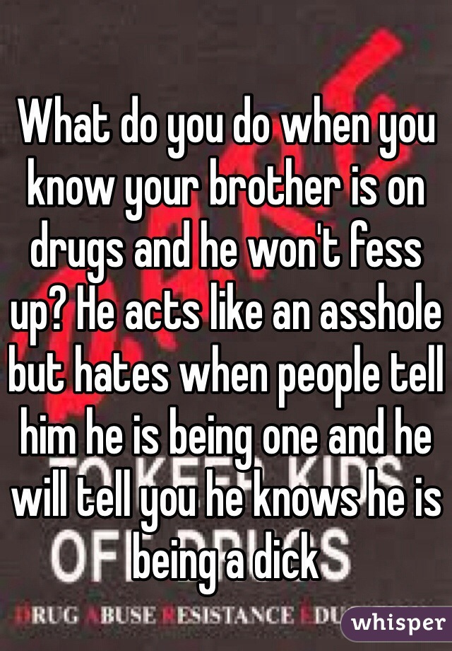 What do you do when you know your brother is on drugs and he won't fess up? He acts like an asshole but hates when people tell him he is being one and he will tell you he knows he is being a dick