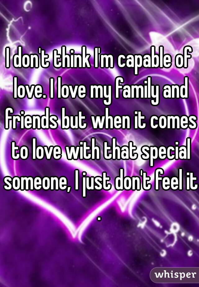 I don't think I'm capable of love. I love my family and friends but when it comes to love with that special someone, I just don't feel it.